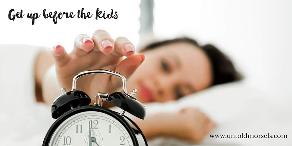 Get up earlier than the kids
